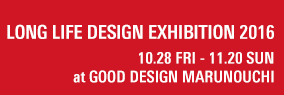 LONG LIFE DESIGN EXHIBITION 2016 10.28 FRI - 11.20 SUN at GOOD DESIGN MARUNOUCHI