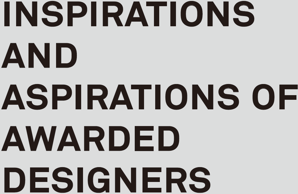 INSPIRATIONS AND ASPIRATIONS OF AWARDED DESIGNERS