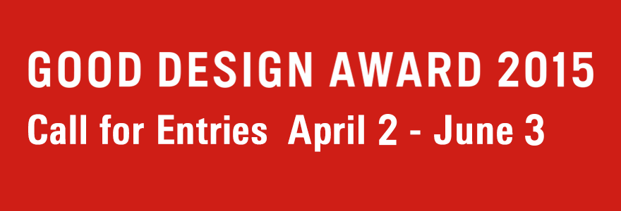 GOOD DESIGN AWARD 2015 Call for Entries April2 - June 3
