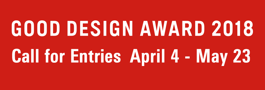 GOOD DESIGN AWARD 2018 Call for Entries April 4 - May 23