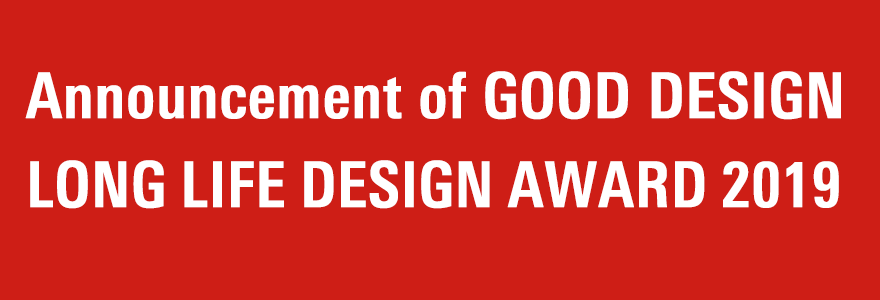 Announcement of GOOD DESIGN LONG LIFE DESIGN AWARD 2019